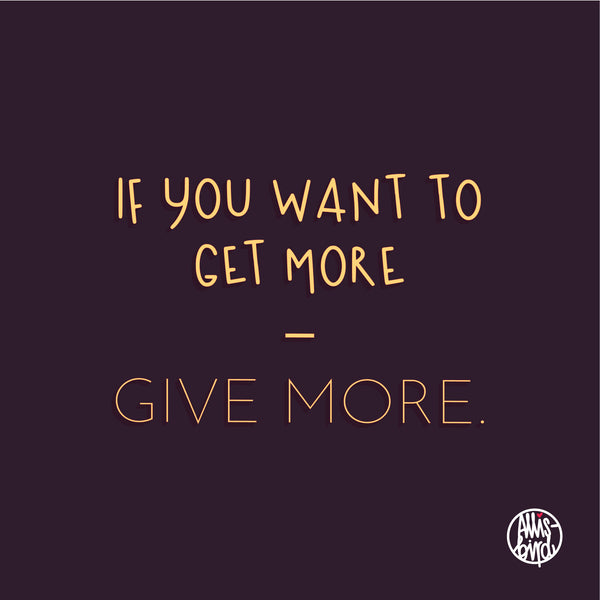 if you want to get more – give more