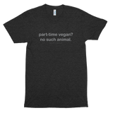 Part-Time Vegan? No Such Animal<br/> Unisex Tri-Blend Tee