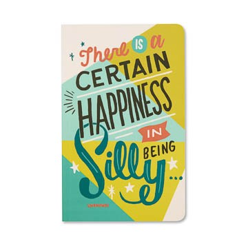 JOURNAL - WRITE NOW - THERE IS A CERTAIN HAPINESS IN BEING SILLY