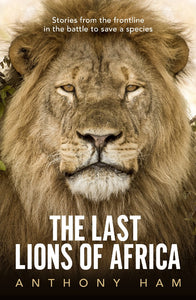 THE LAST LIONS OF AFRICA - ANTHONY HAM
