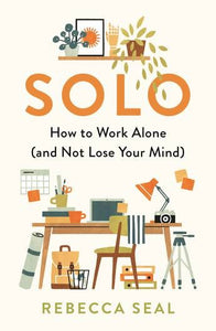SOLO: HOW TO WORK ALONE AND NOT LOSE YOUR MIND - REBECCA SEAL