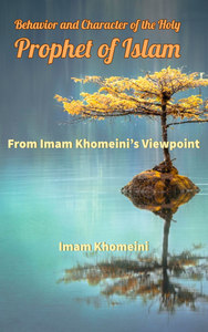Behavior and Character of the Holy Prophet of Islam from Imam Khomeini's Viewpoint
