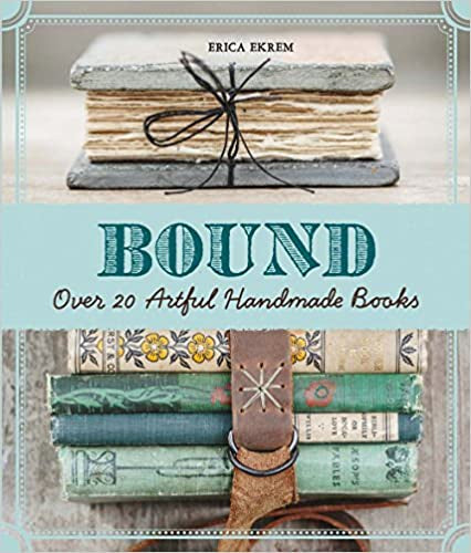 Bound: Over 20 Artful Handmade Books by Erica Ekrem