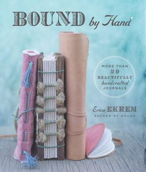 Bound By Hand: Over 20 Beautifully Handcrafted Journals by Erica Ekrem
