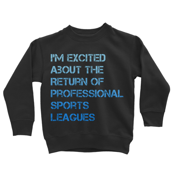 I'm Excited About The Return of Professional Sports Leagues Classic Kids Sweatshirt