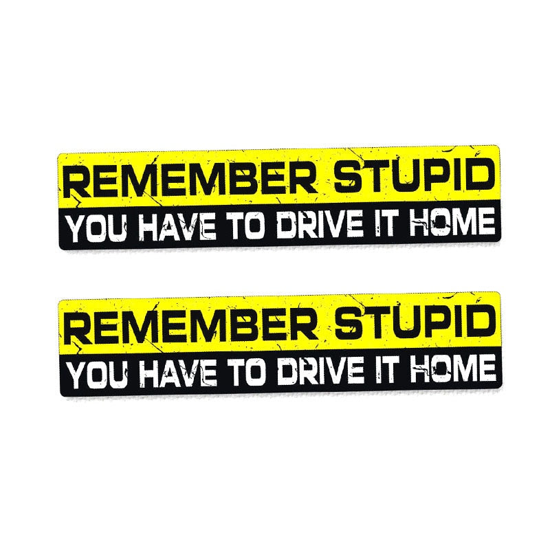 Remember Stupid You Have To Drive It Home Sticker