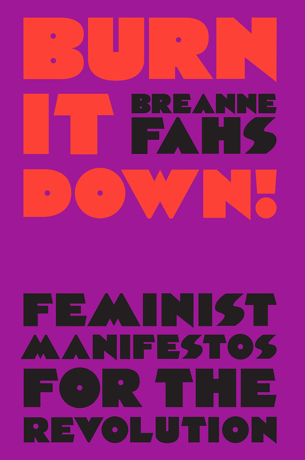 Burn It Down!: Feminist Manifestos for the Revolution