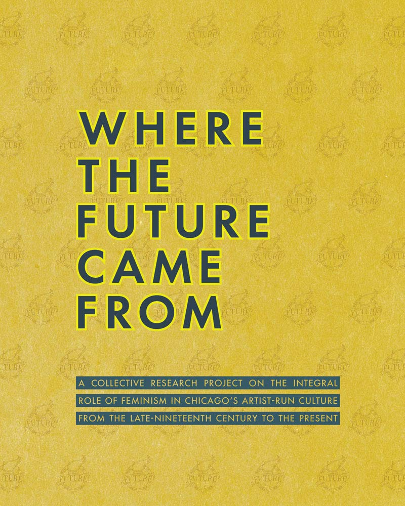 Where the Future Came From: A Collective Research Project on the Role of Feminism in Chicago's Artist-Run Culture from the Late-Nineteenth Century to the Present