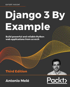 Django 3 By Example: Build powerful and reliable Python web applications from scratch