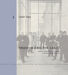 Freedom and the Cage: Modern Architecture and Psychiatry in Central Europe, 1890 1914