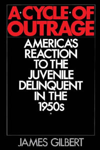 A Cycle of Outrage : America's Reaction to the Juvenile Delinquent in the 1950s.