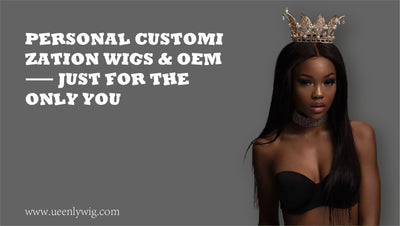 Personal Customization Wigs & OEM ——Just for the only you