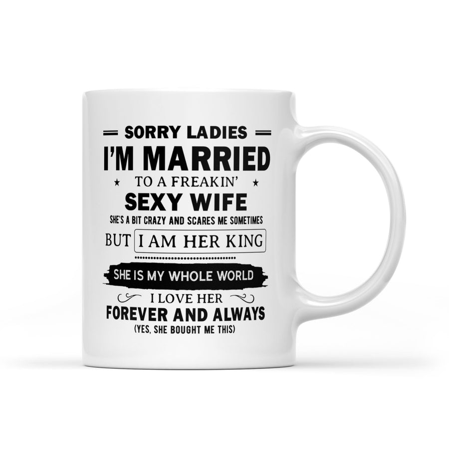 Sorry Ladies I'm Married To A Freakin Sexy Wife She's A Bit Crazy And Scares Me Sometimes But I Am Her King She Is My Whole World I Love Her Forever Coffee White Mug