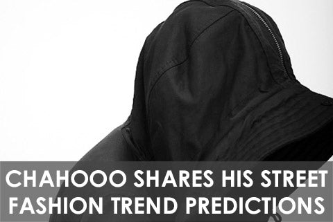 CHAHOOO Shares His Street Fashion Trend Predictions for 2014