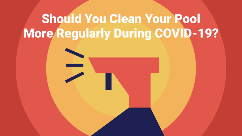 Should You Clean Your Pool More Regularly During COVID-19?