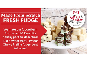 Ellis Home and Garden Sweets and Treats made from scratch Fudge is available in all of our retail stores! We make fresh fudge daily in a variety of flavors