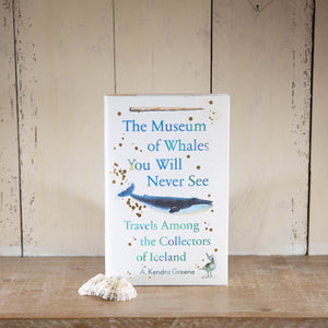 The Museum of Whales you will never see: Travels Among the Collectors of Iceland by A Kendra Greene