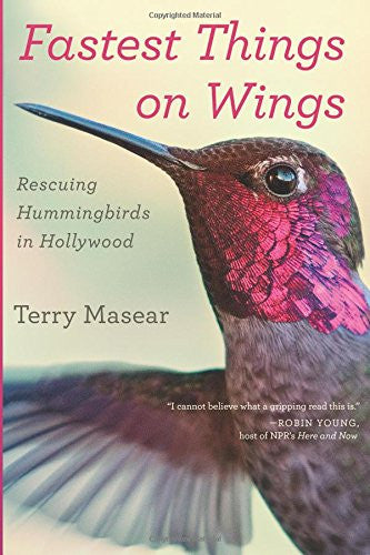 Fastest Things On Wings: Rescuing Hummingbirds in Hollywood by Terry Masear