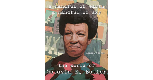 A Handful of Earth, A Handful of Sky: The World of Octavia Butler by Lynell George