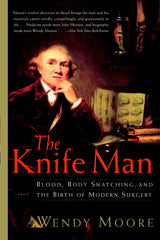 Knife Man: Blood Body Snatching and The Birth of Modern Surgery