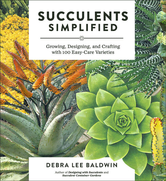 Succulents Simplified: Growing Designing, and Crafting with 100 Easy-Care Varieties