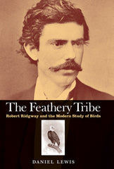 The Feathery Tribe: Robert Ridgway and the Modern Study of Birds (Autographed)