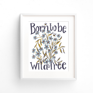 "Hand lettered quote ""Born to be wild and free"" is pictured in this art print with blue flowers, olive leaves, and two bumble bees"
