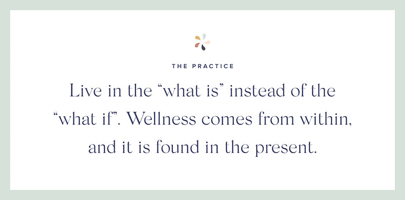 "Live in the ""what is"" instead of the ""what if"". Wellness comes from within, and it is found in the present."