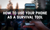 HOW TO USE YOUR PHONE AS A SURVIVAL TOOL