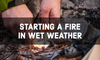How To Start A Fire in Wet Weather