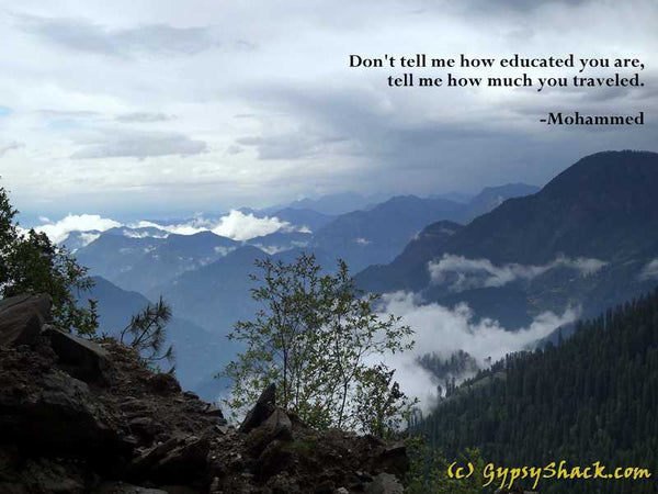 Don't tell me how educated you are, tell me how much you traveled. -Mohammed