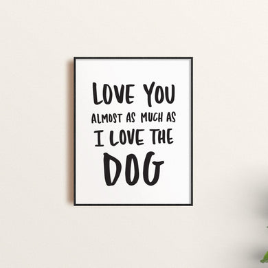 Almost As Much As I Love The Dog Art Print