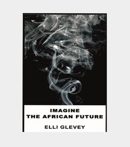 IMAGINE THE AFRICAN FUTURE by Elli Glevey