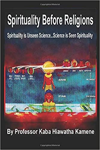 Spirituality Before Religions: Spirituality is Unseen Science...Science is Seen Spirituality Paperback – 22 July 2019 by Prof Kaba Hiawatha Kamene (Author), Nelson Ford (Illustrator)