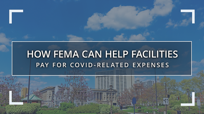 How FEMA Can Help Facilities Pay for COVID-Related Expenses