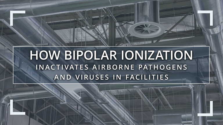 How Bipolar Ionization Inactivates Airborne Pathogens and Viruses in Facilities