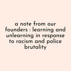 A note from our founders: learning and unlearning in response to racism and police brutality