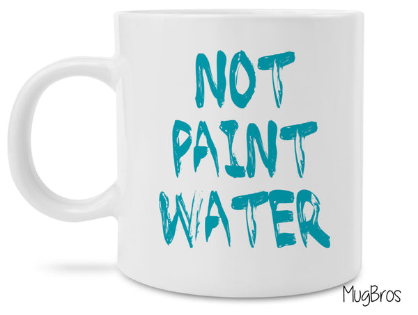Funny Artist Coffee Mug - Not Paint Water - Unique gift idea for painters and artists!