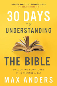 30 Days to Understanding the Bible : Unlock the Scriptures in 15 minutes a Day