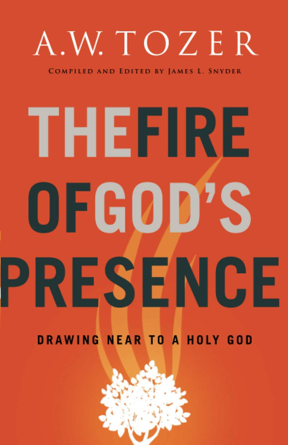 Fire of God's Presence : Drawing Near to a Holy God by A.W. Tozer