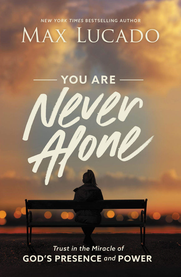 You Are Never Alone : Trust in the Miracle of God's Presence and Power by Max Lucado