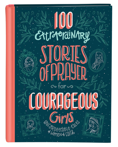 100 Extraordinary Stories of Prayer for Courageous Girls : Unforgettable Tales of Women of Faith