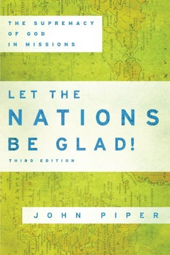 Let the Nations Be Glad : the Supremacy of God in Missions 3rd Edition is a classic by John Piper that has helped many understand the heart of missions.