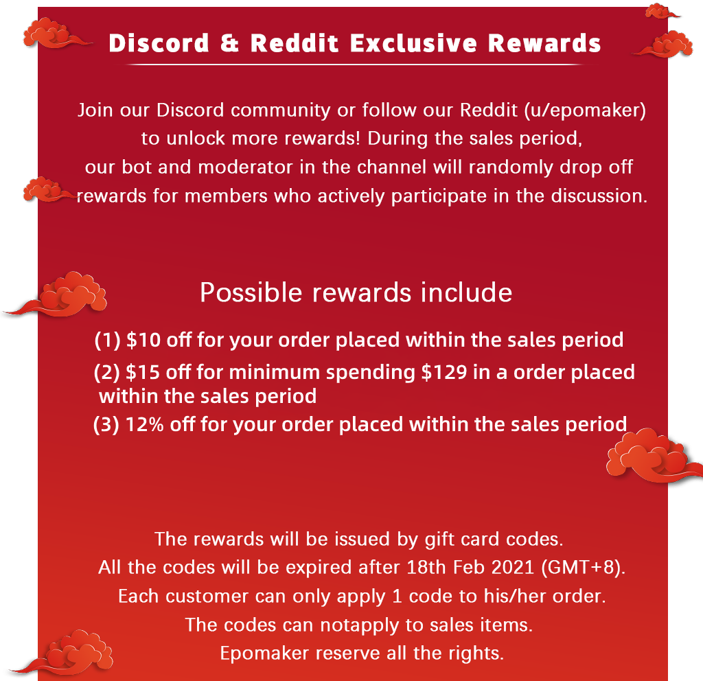 Discord & Reddit Exclusive Rewards. Join our Discord community or follow our Reddit (u/epomaker) to unlock more rewards! During the sales period, our bot and moderator in the channel will randomly drop off rewards for members who actively participate in the discussion.