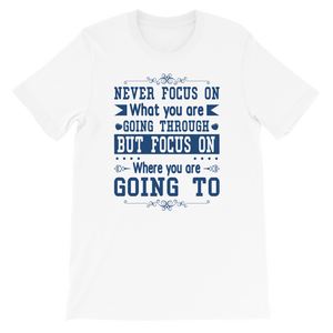 Never Focus On What You Are Going Through But Focus On Where You Are Going To Adult Unisex T-Shirt