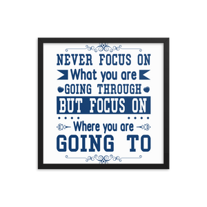 Never Focus On What You Are Going Through But Focus On Where You Are Going To Framed Poster