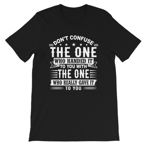 Don't Confuse The One Who Handed It To You With The One Who Really Gave It To You Adult Unisex T-Shirt
