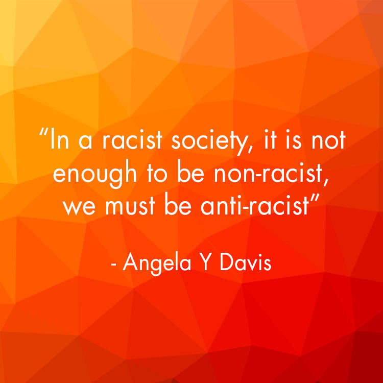 In a racist society, it isn't enough to be non-racist, we must be anti-racist. Angela Y Davis