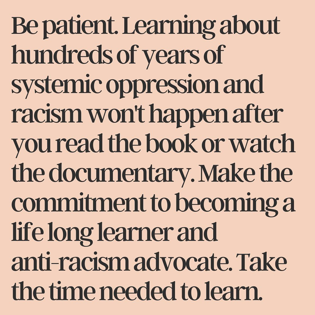 Be patient. Learning about hundreds of years of systemic oppression and racism won't happen after you read the book or watch the documentary.
