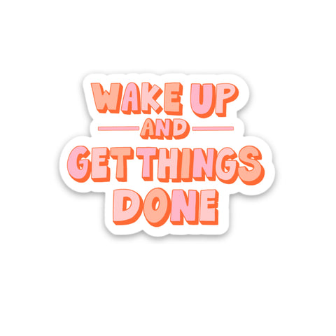 WAKE UP AND GET THINGS DONE STICKER